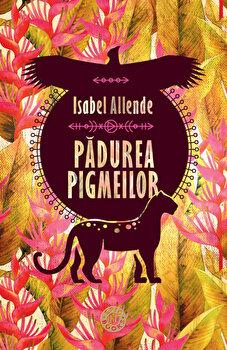 Padurea pigmeilor. Trilogia Aventurile Acvilei si Jaguarului, vol. III/Isabel Allende de la Humanitas
