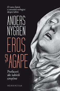 Eros si agape. Prefaceri ale iubirii crestine/Andres Nygren de la Humanitas
