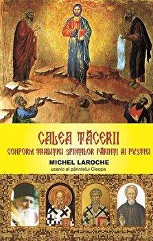 Calea tacerii. Conform traditiei Sfintilor Parinti ai pustiei./Michel Laroche - Ucenic al parintelui Cleopa