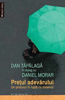 Dan Tapalaga in dialog cu Daniel Morar. Pretul adevarului – Un procuror in lupta cu sistemul/Dan Tapalaga, Daniel Morar de la Humanitas