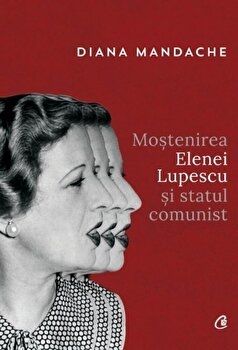 Mostenirea Elenei Lupescu si statul comunist/Diana Mandache de la Curtea Veche
