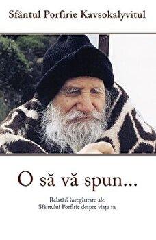 O sa va spun…Relatari inregistrate ale Sfantului Porfirie despre viata sa/Sf. Porfirie Kavsokalivitul de la Sophia