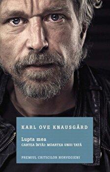 Lupta mea. Cartea intai: Moartea unui tata/Karl Ove Knausgard de la Litera