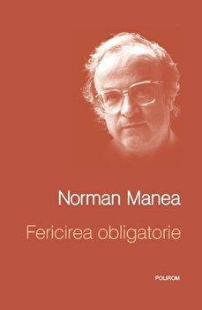 Fericirea obligatorie/Norman Manea de la Polirom