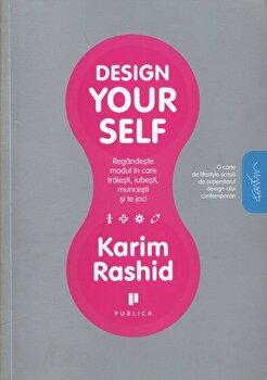 Design yourself. Regandeste modul in care traiesti, iubesti, muncesti si te joci/Karim Rashid de la Publica