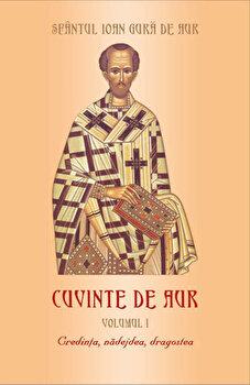 Credinta, nadejdea, dragostea, Cuvinte de aur, Vol. 1/Sfantul Ioan Gura de Aur