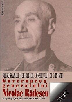 Guvernarea generalului Nicolae Radescu. Stenogramele sedintelor consiliului de ministri/Marcel Dumitru Ciuca de la Saeculum I.O.