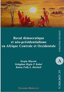 Recul democratique et neo-presidentialisme en Afrique Centrale et Occidentale/Sergiu Miscoiu, Sedagban Hygin F. Kakai, Kokou Folly L. Hetcheli