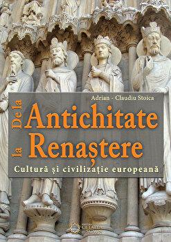 De la Antichitate la Renastere. Cultura si civilizatie europeana/Adrian Claudiu Stoica de la Cetatea de Scaun