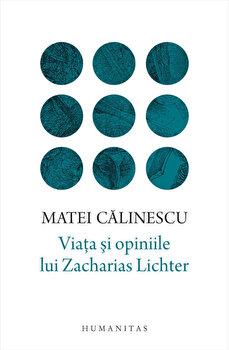 Viata si opiniile lui Zacharias Lichter/Matei Calinescu