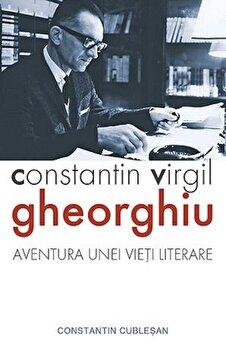 Constantin Virgil Gheorghiu. Aventura unei vieti literare/Constantin Cublesan de la Sophia
