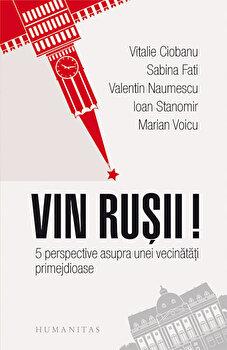 Vin rusii! 5 perspective asupra unei vecinatati primejdioase/Marian Voicu, Ioan Stanomir, Valentin Naumescu, Sabina Fati, Vitalie Ciobanu