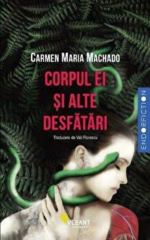 Corpul ei si alte desfatari/Carmen Maria Machado de la Vellant