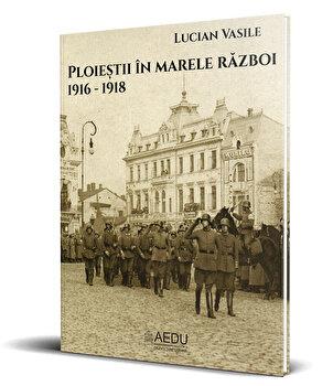 Ploiestii in Marele Razboi. 1916 – 1918/Lucian Vasile de la Asociatia pentru Educatie si Dezvoltare Urbana