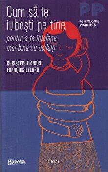 Cum sa te iubesti pe tine pentru a te intelege mai bine cu ceilalti/Christophe Andre, Francois Lelord de la Trei