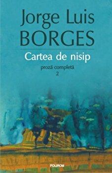 Cartea de nisip. Proza completa 2 – Editia 2015/Jorge Luis Borges de la Polirom