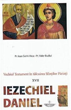 Vechiul Testament in talcuirea Sfintilor Parinti. XVII. Iezechiel. Daniel/Pr. Ioan Sorin Usca de la Christiana