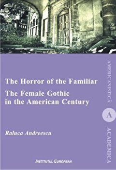 The Horror Of The Familiar. The Female Gothic In The American Century/Raluca Andreescu de la Institutul European