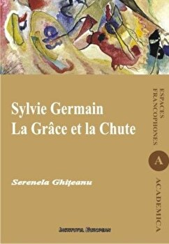 Sylvie Germain. La Grace et la Chute/Serenela Ghiteanu de la Institutul European
