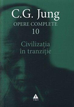Opere complete. Vol. 10: Civilizatia in tranzitie/Carl Gustav Jung de la Trei