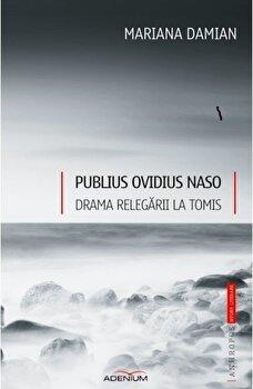 Publius Ovidius Naso. Drama relegarii la Tomis/Mariana Damian de la Adenium