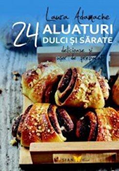 Aluaturi dulci si sarate. 24 de retete delicioase si usor de preparat/Laura Adamache de la Sian Books