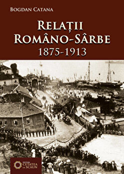 Relatii romano-sarbe (1875-1913)/Bogdan Catana de la Cetatea de Scaun