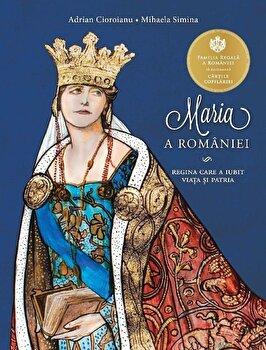 Maria a Romaniei. Regina care a iubit viata si patria/Adrian Cioroianu, Mihaela Simina de la Curtea Veche