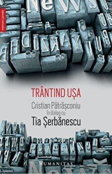 Trantind usa. Cristian Patrasconiu in dialog cu Tia Serbanescu/Tia Serbanescu/Cristian Patrascoiu de la Humanitas