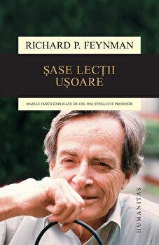 Sase lectii usoare. Bazele fizicii explicate de cel mai stralucit profesor/Richard Feynman de la Humanitas