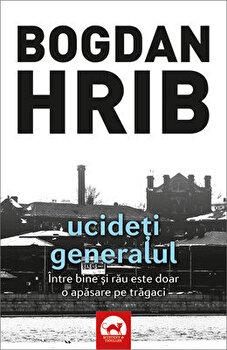 Ucideti generalul (editia a II-a). Volumul 4 din seria Stelian Munteanu/Bogdan Hrib de la Tritonic