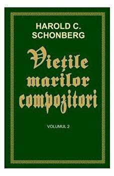 Vietile marilor compozitori vol.2/Harold C. Schonberg de la Orizonturi