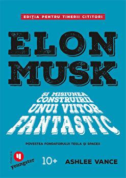 Elon Musk pentru tinerii cititori/Ashlee Vance de la Publica