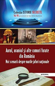 Istorii secrete vol 7 – Aurul,uraniul si alte comori furate din Romania/Dan Silviu Boerescu de la Integral
