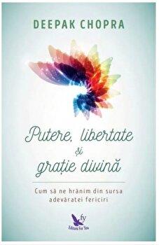 Putere, libertate si gratie divina. Cum sa ne hranim din sursa adevaratei fericiri (editie revizuita)/Deepak Chopra de la For you