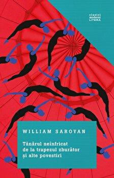 Tanarul neinfricat de la trapezul zburator si alte povestiri./William Saroyan