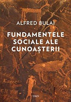 Fundamentele sociale ale cunoasterii/Alfred Bulai de la Trei