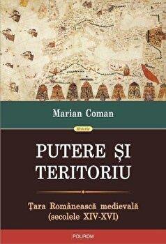 Putere si teritoriu. Tara Romaneasca medievala (secolele XIV-XVI)/Marian Coman de la Polirom