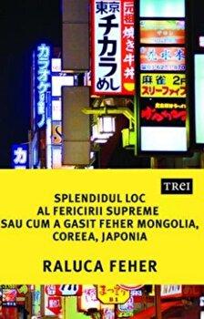 Splendidul loc al fericirii supreme sau cum a gasit Feher Mongolia, Coreea si Japonia/Raluca Feher