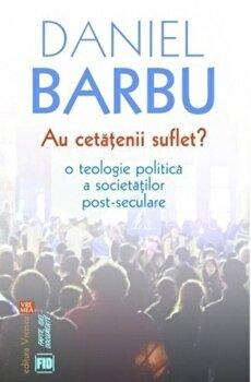 Au cetatenii suflet' O teologie politica a societatilor post-seculare/Daniel Barbu de la Vremea