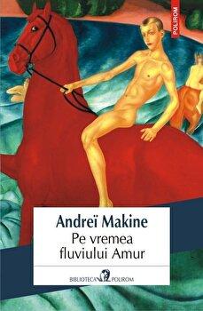 Pe vremea fluviului Amur/Andrei Makine de la Polirom