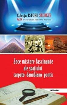 Zece mistere fascinante ale spatiului Carpato-Danubiano-Pontic/Dan Silviu Boerescu de la Integral