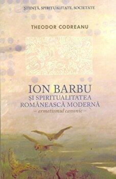 Ion Barbu si spiritualitatea romaneasca moderna. Ermetismul canonic/Theodor Codreanu de la Curtea Veche