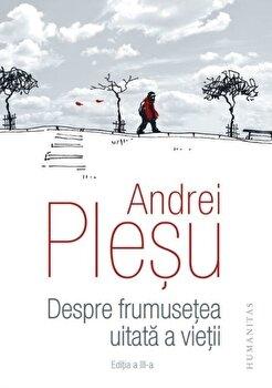 Despre frumusetea uitata a vietii/Andrei Plesu