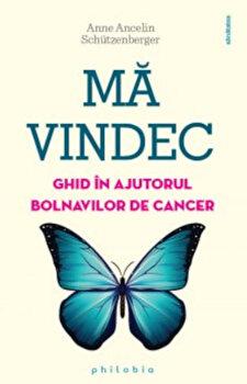 Ma vindec - ghid in ajutorul bolnavilor de cancer/Anne Ancelin Schutzenberger