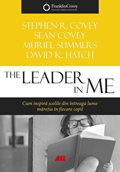 The Leader in me. Cum inspira scolile din intreaga lume maretia in fiecare copil/Stephen R. Covey, Sean Covey, Muriel Summers, David K. Hatch
