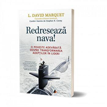 Redreseaza nava! O poveste adevarata despre transformarea adeptilor in lideri/L. David Marquet de la Act si Politon