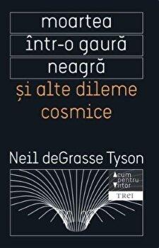 Moartea intr-o gaura neagra si alte dileme cosmice/Neil deGrasse Tyson de la Trei