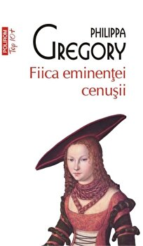 Fiica eminentei cenusii/Philippa Gregory