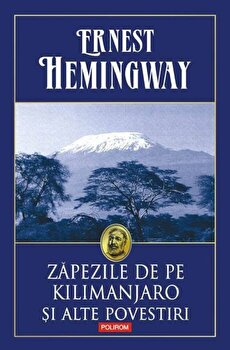 Zapezile de pe Kilimanjaro si alte povestiri/Ernest Hemingway de la Polirom